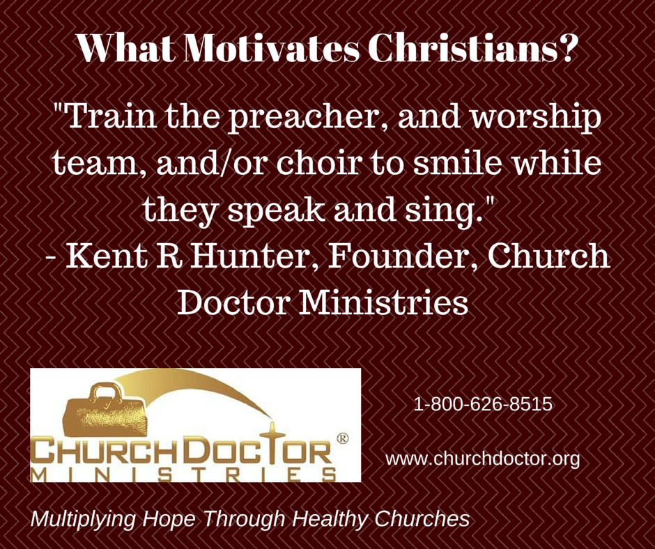 What Motivates Christians? Train the preacher, and worship team, and/or choir to smile…