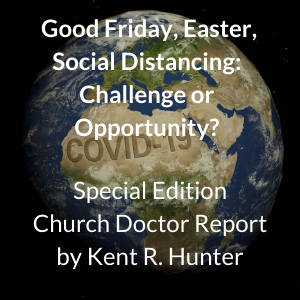 Good Friday, Easter, Social Distancing: Challenge or Opportunity? Special Edition Church Doctor Report