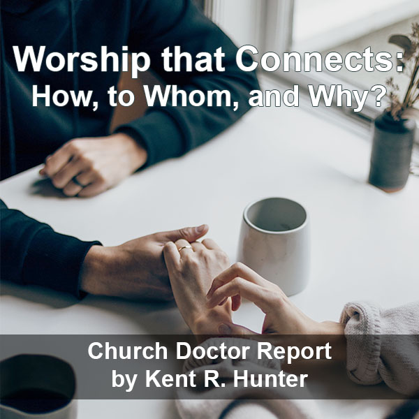 Worship That Connects: How, to Whom, and Why? — May/June 2021 Church Doctor Report