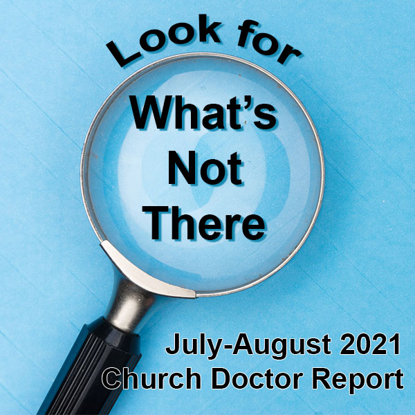 Look for What's Not There — July/August 2021 Church Doctor Report